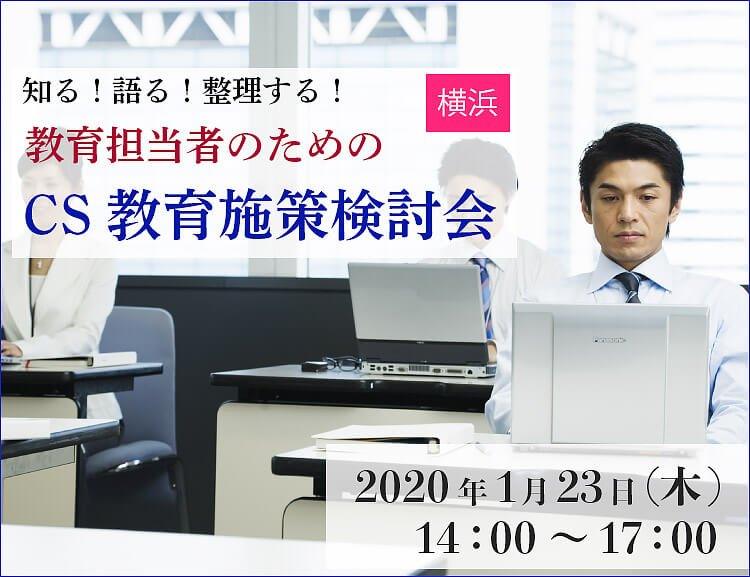 【1月23日横浜開催】知る!語る!整理する! 教育担当者のための CS教育施策検討会